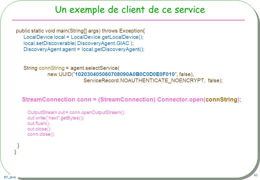 BT_java 43 Un exemple de client de ce service public static void main(String[] args) throws Exception{ LocalDevice local = LocalDevice.getLocalDevice(