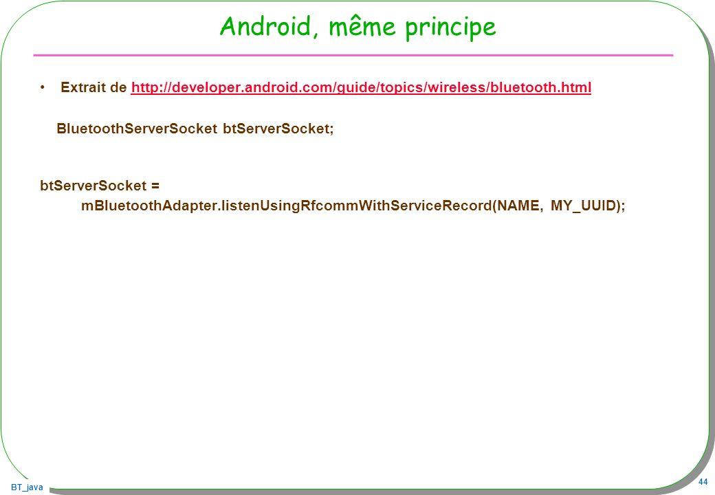 BT_java 44 Android, même principe Extrait de http://developer.android.com/guide/topics/wireless/bluetooth.htmlhttp://developer.android.com/guide/topic