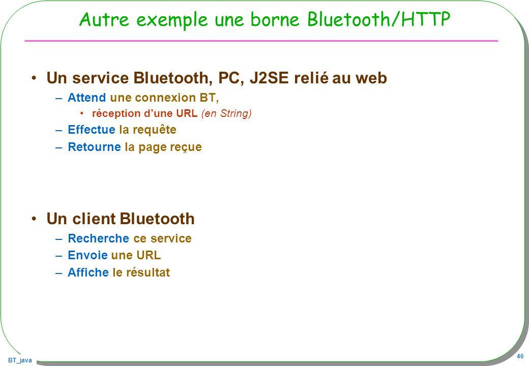 BT_java 46 Autre exemple une borne Bluetooth/HTTP Un service Bluetooth, PC, J2SE relié au web –Attend une connexion BT, réception dune URL (en String)