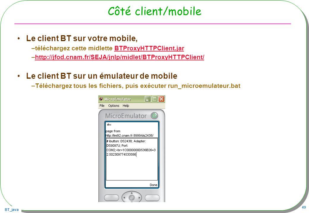 BT_java 49 Côté client/mobile Le client BT sur votre mobile, –téléchargez cette midlette BTProxyHTTPClient.jarBTProxyHTTPClient.jar –http://jfod.cnam.