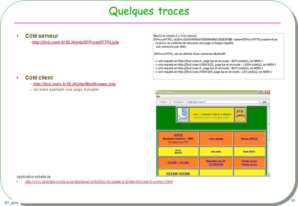 BT_java 51 Quelques traces Côté serveur –http://jfod.cnam.fr/SEJA/jnlp/BTProxyHTTP2.jnlphttp://jfod.cnam.fr/SEJA/jnlp/BTProxyHTTP2.jnlp Côté client –