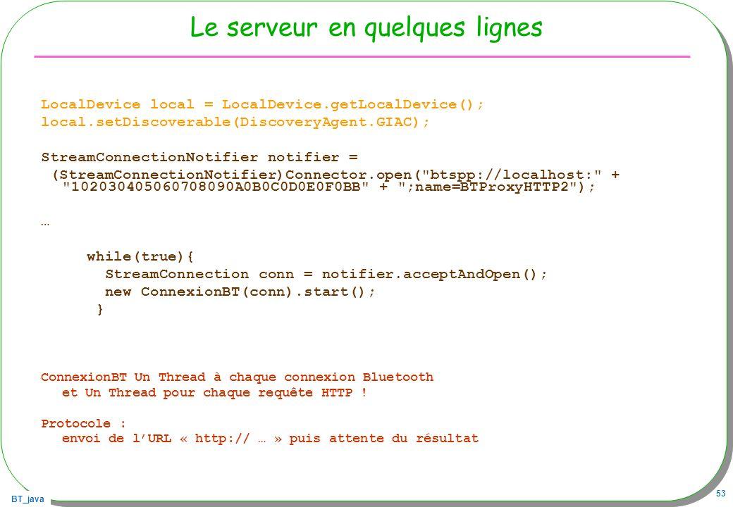 BT_java 53 Le serveur en quelques lignes LocalDevice local = LocalDevice.getLocalDevice(); local.setDiscoverable(DiscoveryAgent.GIAC); StreamConnectio