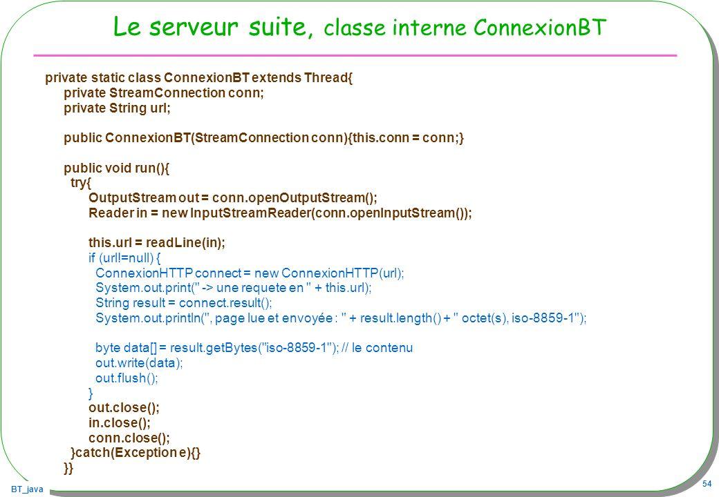 BT_java 54 Le serveur suite, classe interne ConnexionBT private static class ConnexionBT extends Thread{ private StreamConnection conn; private String
