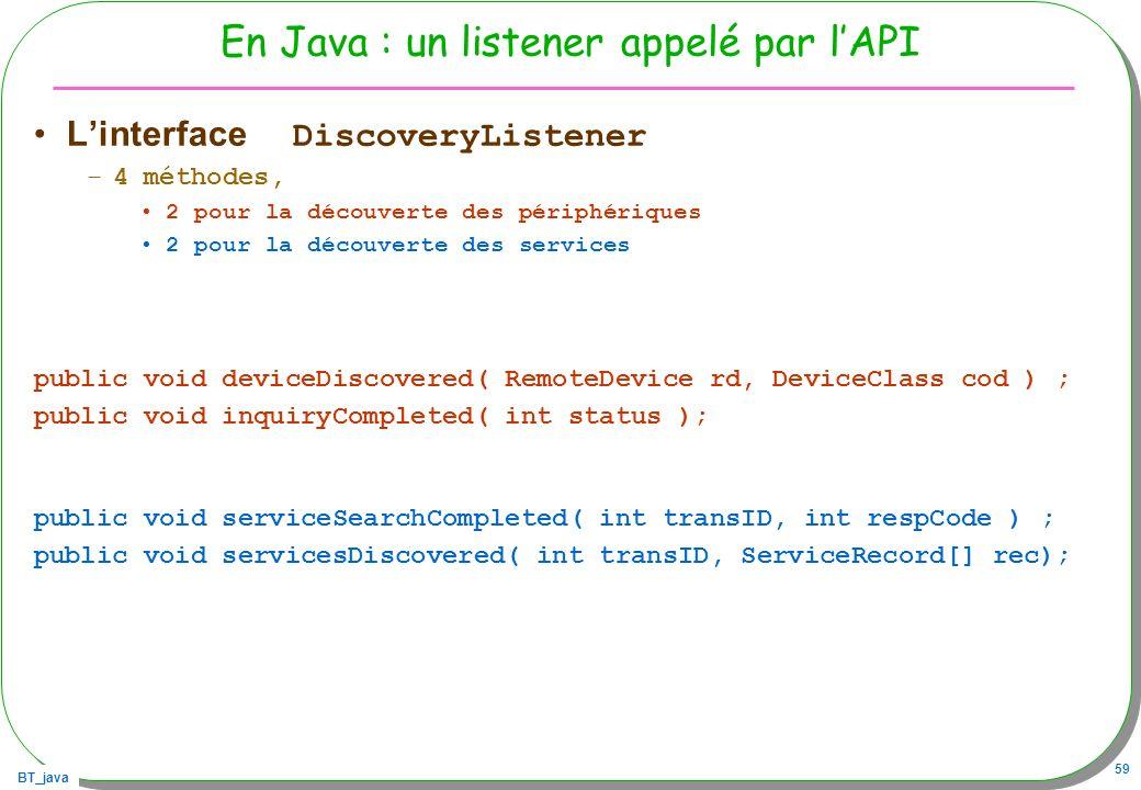 BT_java 59 En Java : un listener appelé par lAPI Linterface DiscoveryListener –4 méthodes, 2 pour la découverte des périphériques 2 pour la découverte