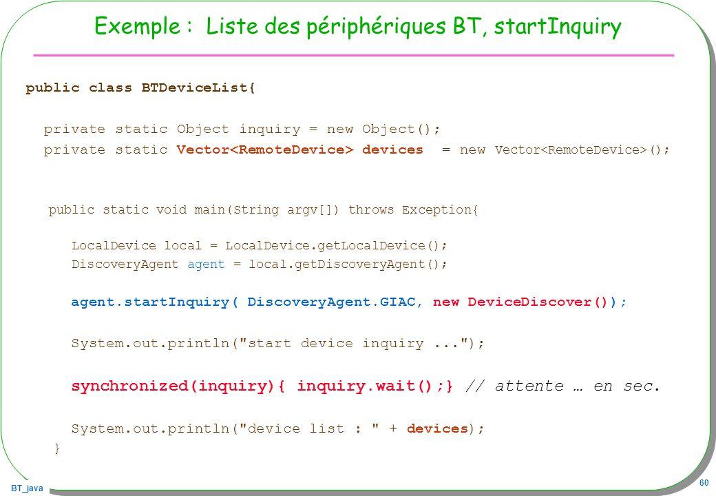 BT_java 60 Exemple : Liste des périphériques BT, startInquiry public class BTDeviceList{ private static Object inquiry = new Object(); private static