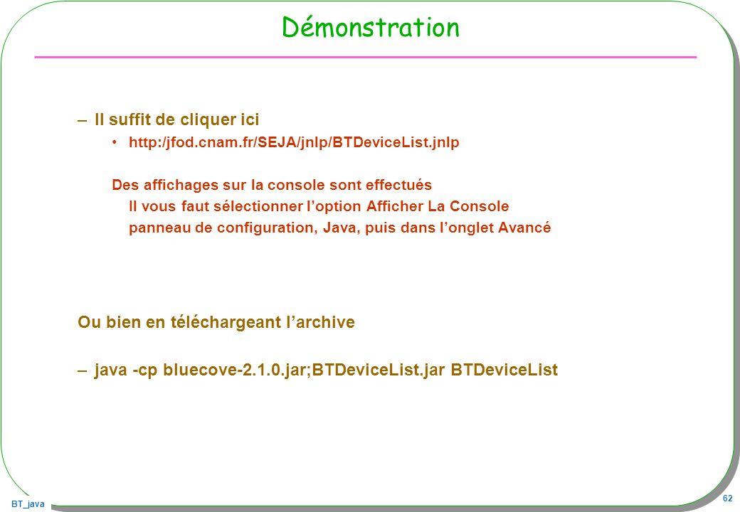 BT_java 62 Démonstration –Il suffit de cliquer ici http:/jfod.cnam.fr/SEJA/jnlp/BTDeviceList.jnlp Des affichages sur la console sont effectués Il vous