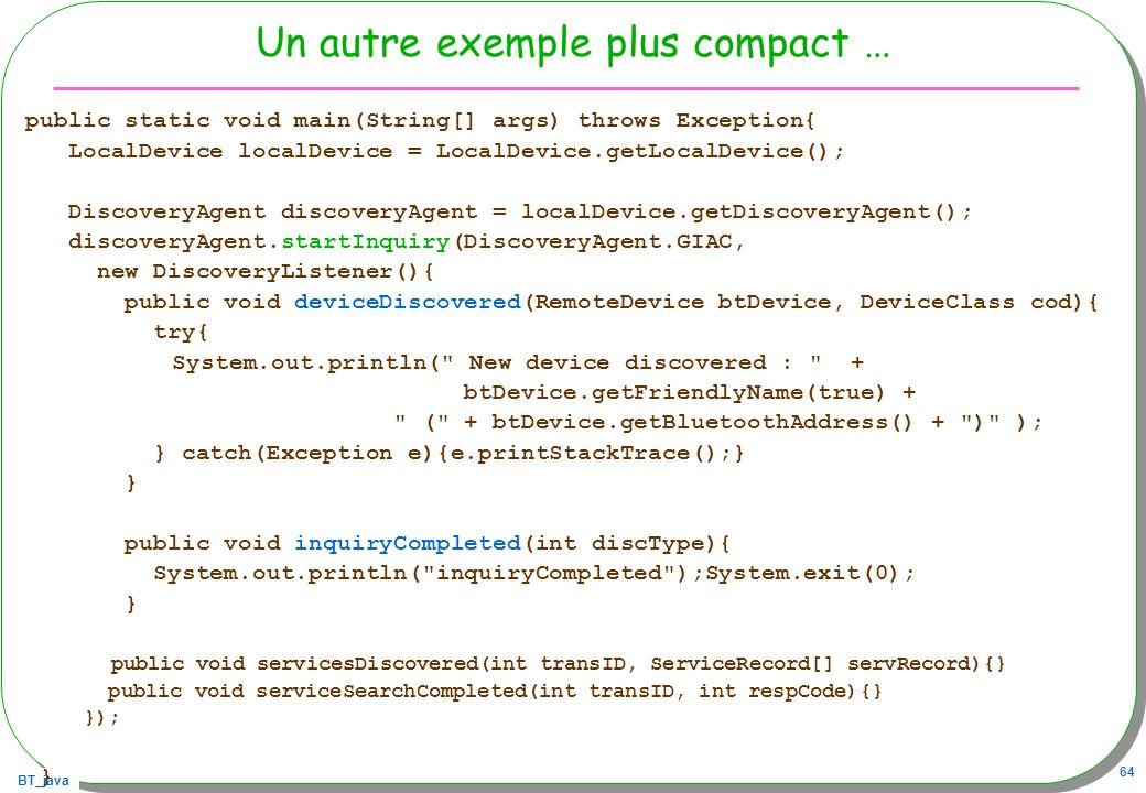 BT_java 64 Un autre exemple plus compact … public static void main(String[] args) throws Exception{ LocalDevice localDevice = LocalDevice.getLocalDevi