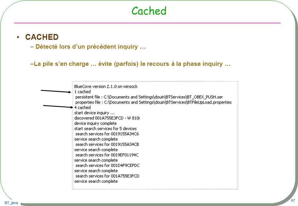 BT_java 67 Cached CACHED – Détecté lors dun précédent inquiry … –La pile sen charge … évite (parfois) le recours à la phase inquiry …