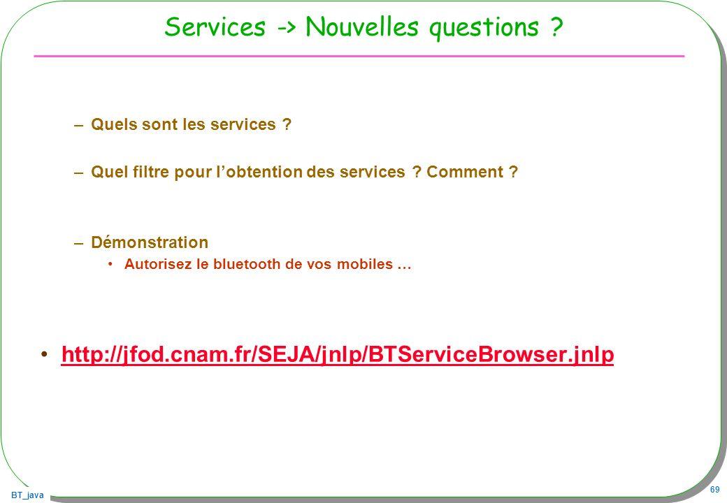 BT_java 69 Services -> Nouvelles questions ? –Quels sont les services ? –Quel filtre pour lobtention des services ? Comment ? –Démonstration Autorisez