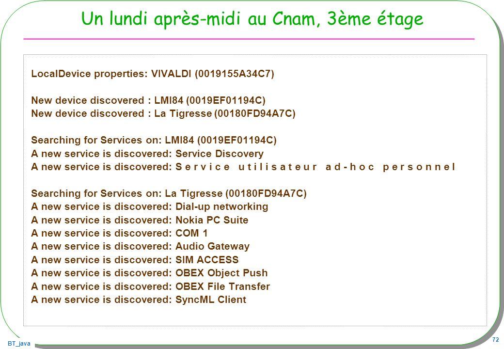 BT_java 72 Un lundi après-midi au Cnam, 3ème étage LocalDevice properties: VIVALDI (0019155A34C7) New device discovered : LMI84 (0019EF01194C) New dev
