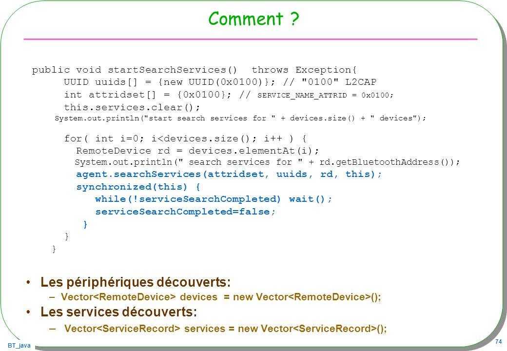 BT_java 74 Comment ? Les périphériques découverts: –Vector devices = new Vector (); Les services découverts: – Vector services = new Vector (); public