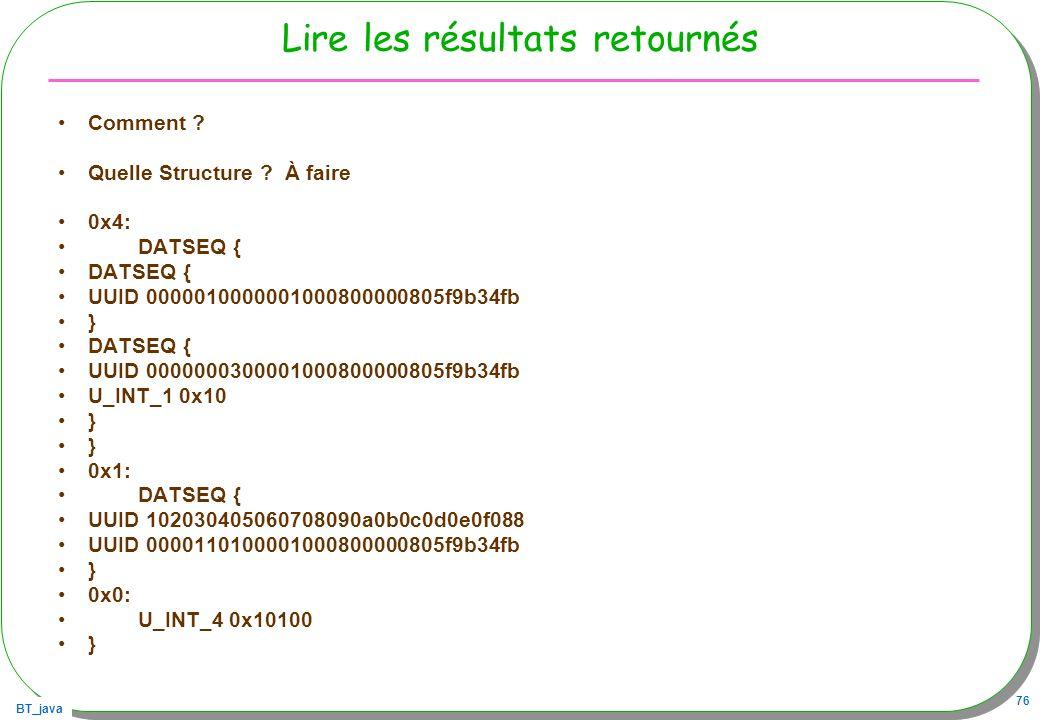 BT_java 76 Lire les résultats retournés Comment ? Quelle Structure ? À faire 0x4: DATSEQ { UUID 0000010000001000800000805f9b34fb } DATSEQ { UUID 00000
