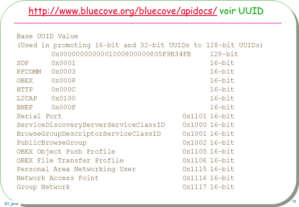 BT_java 78 http://www.bluecove.org/bluecove/apidocs/http://www.bluecove.org/bluecove/apidocs/ voir UUID Base UUID Value (Used in promoting 16-bit and