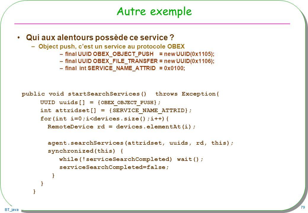 BT_java 79 Autre exemple Qui aux alentours possède ce service ? –Object push, cest un service au protocole OBEX –final UUID OBEX_OBJECT_PUSH = new UUI