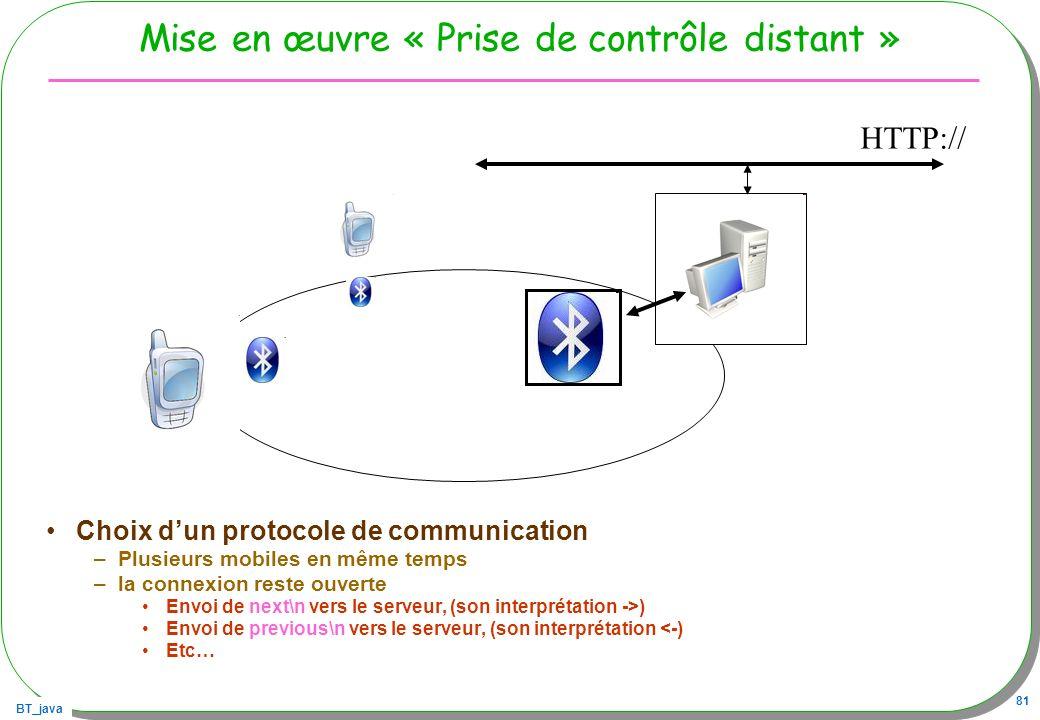 BT_java 81 Mise en œuvre « Prise de contrôle distant » Choix dun protocole de communication –Plusieurs mobiles en même temps –la connexion reste ouver