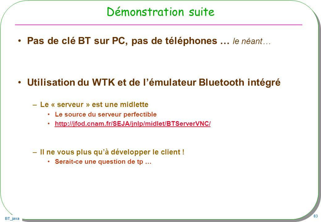 BT_java 83 Démonstration suite Pas de clé BT sur PC, pas de téléphones … le néant… Utilisation du WTK et de lémulateur Bluetooth intégré –Le « serveur