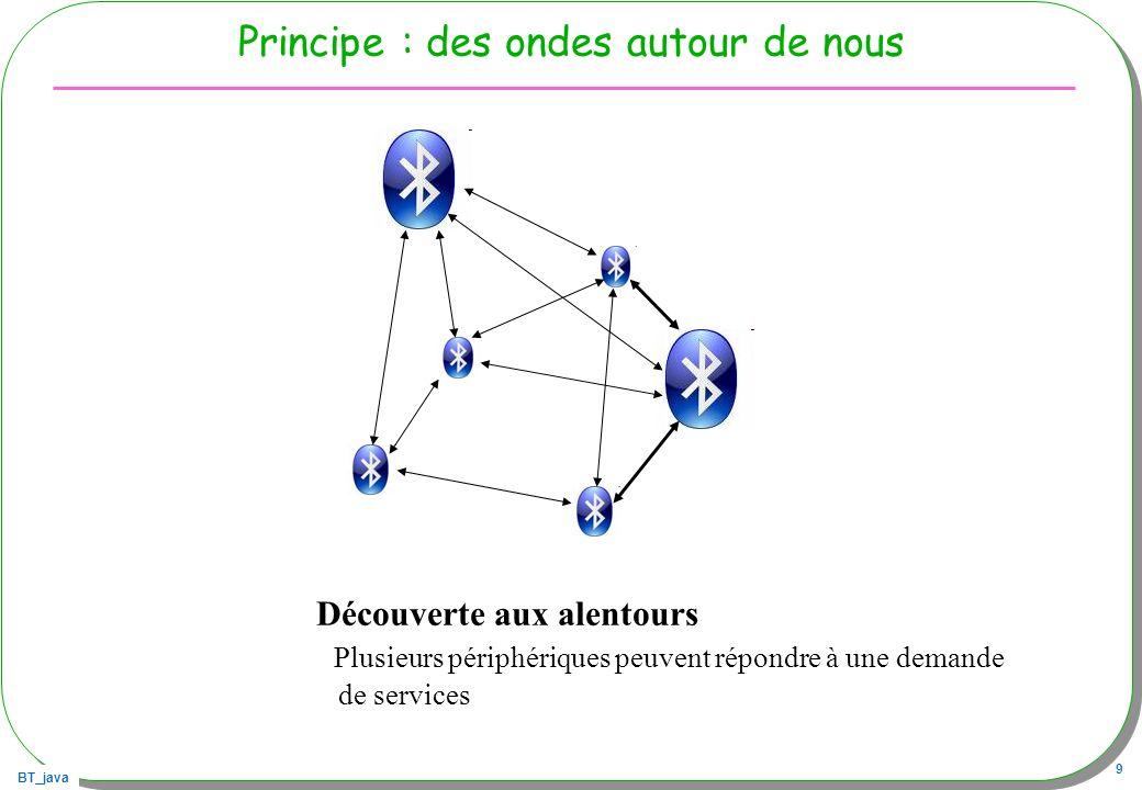 BT_java 60 Exemple : Liste des périphériques BT, startInquiry public class BTDeviceList{ private static Object inquiry = new Object(); private static Vector devices = new Vector (); public static void main(String argv[]) throws Exception{ LocalDevice local = LocalDevice.getLocalDevice(); DiscoveryAgent agent = local.getDiscoveryAgent(); agent.startInquiry( DiscoveryAgent.GIAC, new DeviceDiscover()); System.out.println( start device inquiry... ); synchronized(inquiry){ inquiry.wait();} // attente … en sec.
