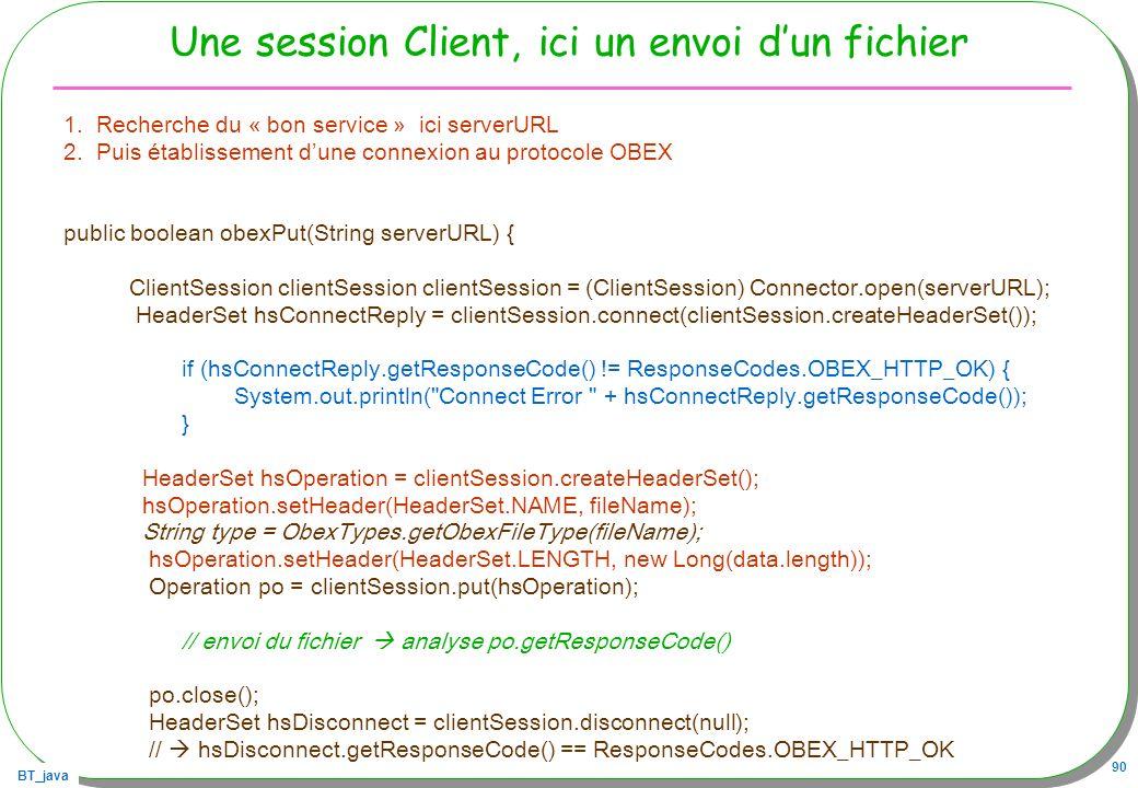 BT_java 90 Une session Client, ici un envoi dun fichier 1.Recherche du « bon service » ici serverURL 2.Puis établissement dune connexion au protocole