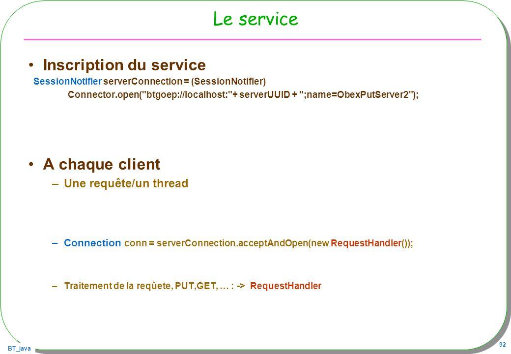BT_java 92 Le service Inscription du service SessionNotifier serverConnection = (SessionNotifier) Connector.open(