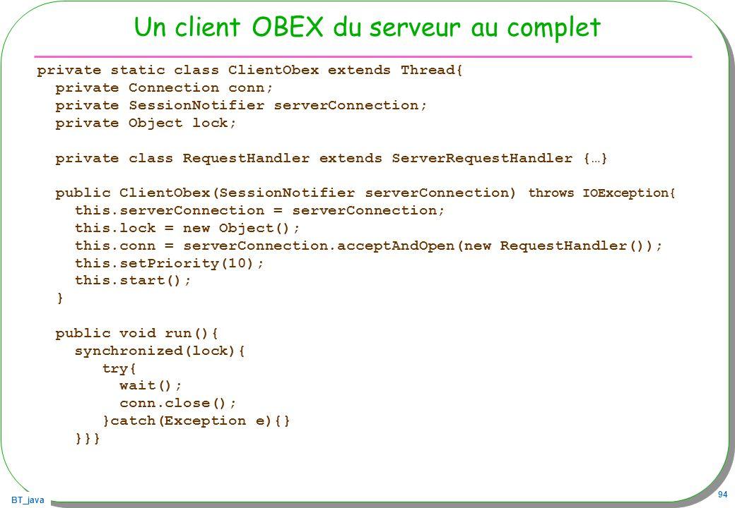 BT_java 94 Un client OBEX du serveur au complet private static class ClientObex extends Thread{ private Connection conn; private SessionNotifier serve