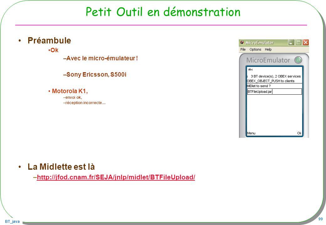 BT_java 99 Petit Outil en démonstration Préambule Ok –Avec le micro-émulateur ! –Sony Ericsson, S500i Motorola K1, –envoi ok, –réception incorrecte… L