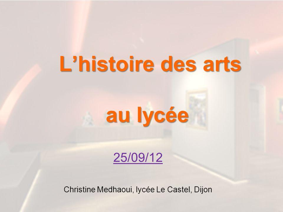 Lhistoire des arts au lycée Lhistoire des arts au lycée 25/09/12 Christine Medhaoui, lycée Le Castel, Dijon