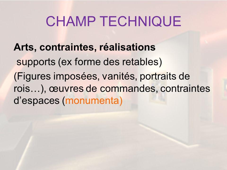 CHAMP TECHNIQUE Arts, contraintes, réalisations supports (ex forme des retables) (Figures imposées, vanités, portraits de rois…), œuvres de commandes,