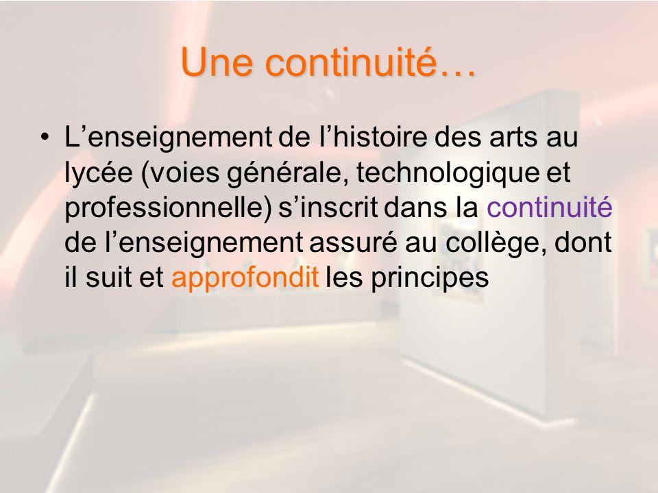 Une continuité… Lenseignement de lhistoire des arts au lycée (voies générale, technologique et professionnelle) sinscrit dans la continuité de lenseig
