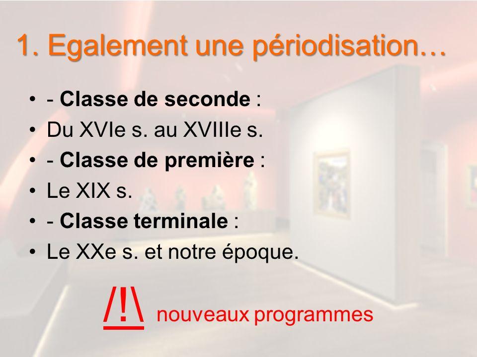 1. Egalement une périodisation… - Classe de seconde : Du XVIe s. au XVIIIe s. - Classe de première : Le XIX s. - Classe terminale : Le XXe s. et notre