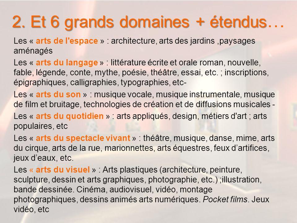 2. Et 6 grands domaines + étendus 2. Et 6 grands domaines + étendus … Les « arts de l'espace » : architecture, arts des jardins,paysages aménagés Les
