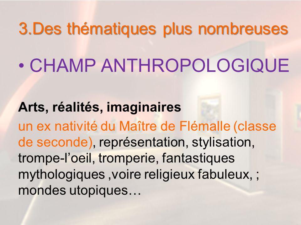 3.Des thématiques plus nombreuses CHAMP ANTHROPOLOGIQUE Arts, réalités, imaginaires un ex nativité du Maître de Flémalle (classe de seconde), représen