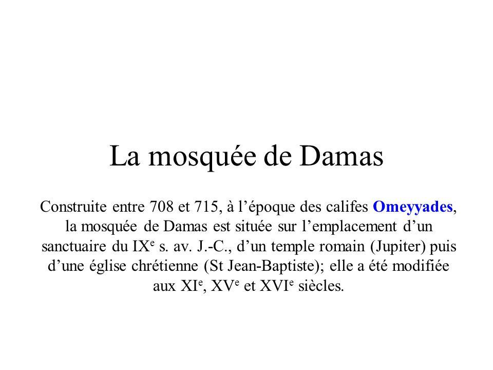 La mosquée de Damas Construite entre 708 et 715, à lépoque des califes Omeyyades, la mosquée de Damas est située sur lemplacement dun sanctuaire du IX e s.