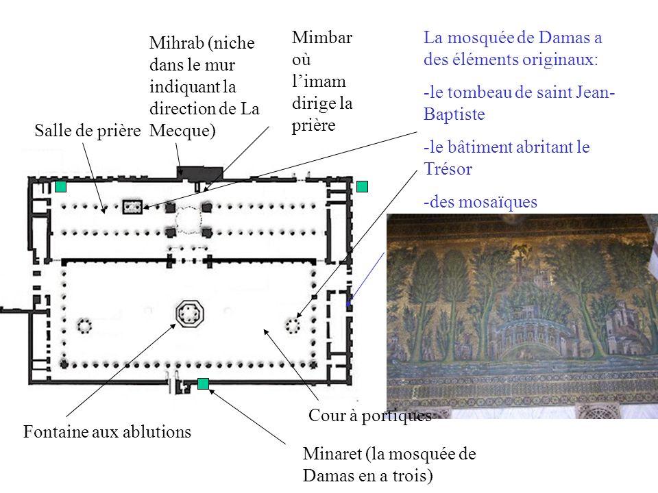Cour à portiques Fontaine aux ablutions Salle de prière Mihrab (niche dans le mur indiquant la direction de La Mecque) Mimbar où limam dirige la prière Minaret (la mosquée de Damas en a trois) La mosquée de Damas a des éléments originaux: -le tombeau de saint Jean- Baptiste -le bâtiment abritant le Trésor -des mosaïques