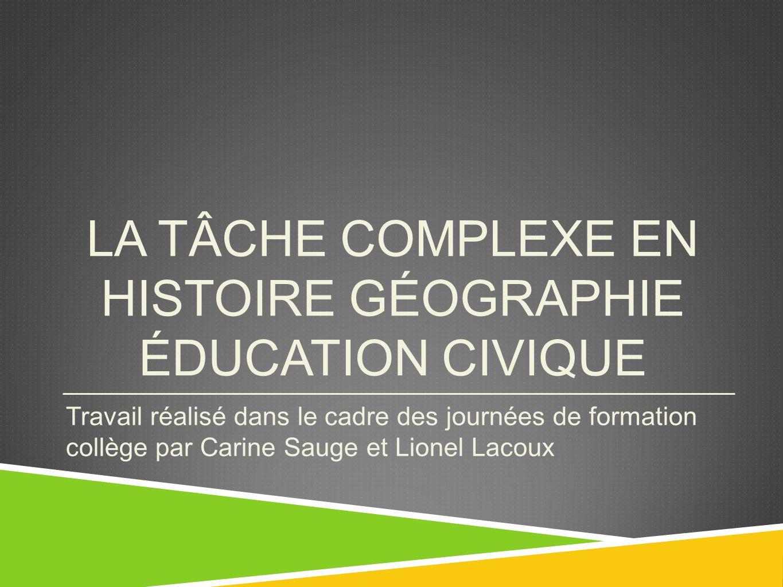 LA TÂCHE COMPLEXE EN HISTOIRE GÉOGRAPHIE ÉDUCATION CIVIQUE Travail réalisé dans le cadre des journées de formation collège par Carine Sauge et Lionel Lacoux