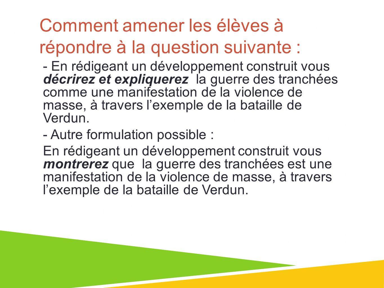 Comment amener les élèves à répondre à la question suivante : - En rédigeant un développement construit vous décrirez et expliquerez la guerre des tranchées comme une manifestation de la violence de masse, à travers lexemple de la bataille de Verdun.