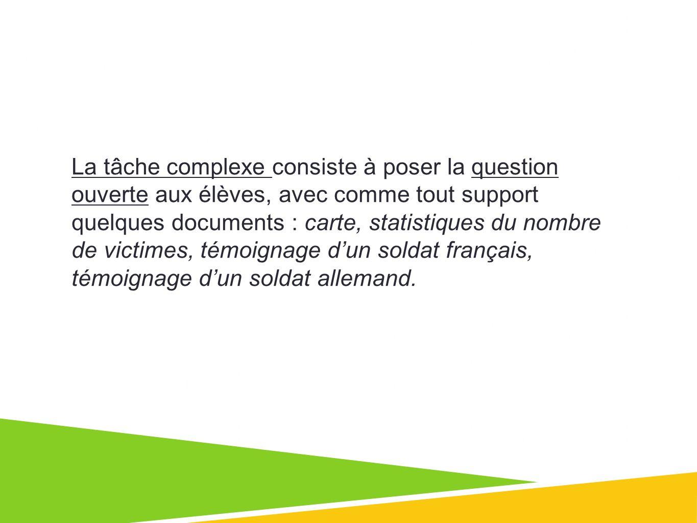 La tâche complexe consiste à poser la question ouverte aux élèves, avec comme tout support quelques documents : carte, statistiques du nombre de victimes, témoignage dun soldat français, témoignage dun soldat allemand.