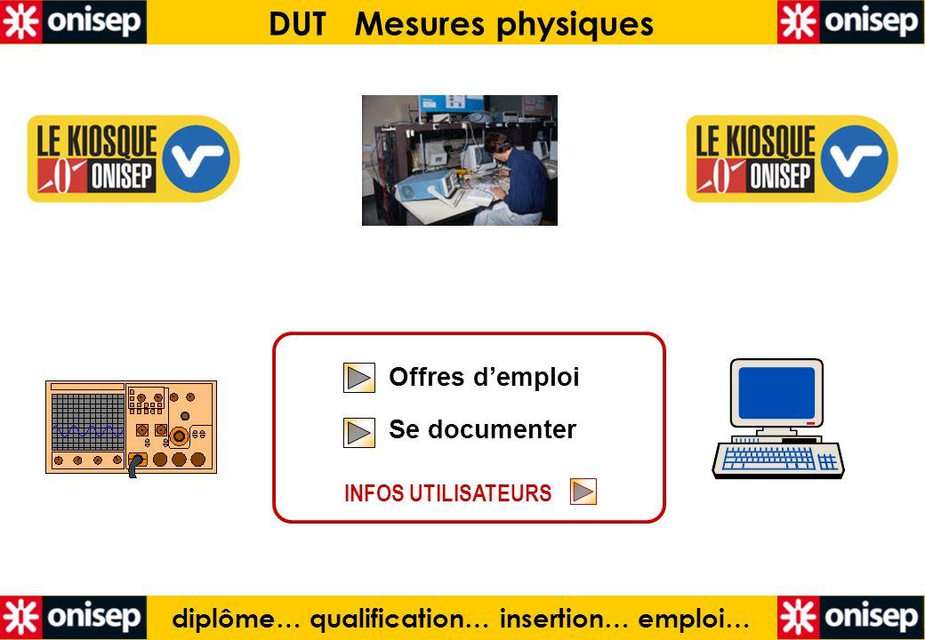 diplôme… qualification… insertion… emploi… DUT Mesures physiques Offres demploi Se documenter Offres demploi Se documenter INFOS UTILISATEURS