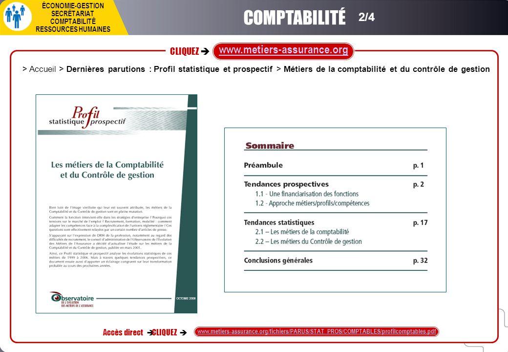 CLIQUEZ ÉCONOMIE-GESTION SECRÉTARIAT COMPTABILITÉ RESSOURCES HUMAINES Accès direct CLIQUEZ www.metiers-assurance.org/fichiers/PARUS/STAT_PROS/COMPTABLES/profilcomptables.pdf www.metiers-assurance.org > Accueil > Dernières parutions : Profil statistique et prospectif > Métiers de la comptabilité et du contrôle de gestion COMPTABILITÉ 2/4