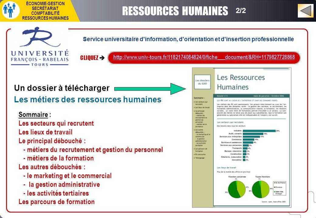 2/2 RESSOURCES HUMAINES CLIQUEZ http://www.univ-tours.fr/1182174084824/0/fiche___document/&RH=1179827728868 Un dossier à télécharger Les métiers des ressources humaines Sommaire : Les secteurs qui recrutent Les lieux de travail Le principal débouché : - métiers du recrutement et gestion du personnel - métiers de la formation Les autres débouchés : - le marketing et le commercial - la gestion administrative - les activités tertiaires Les parcours de formation Service universitaire d information, d orientation et d insertion professionnelle ÉCONOMIE-GESTION SECRÉTARIAT COMPTABILITÉ RESSOURCES HUMAINES