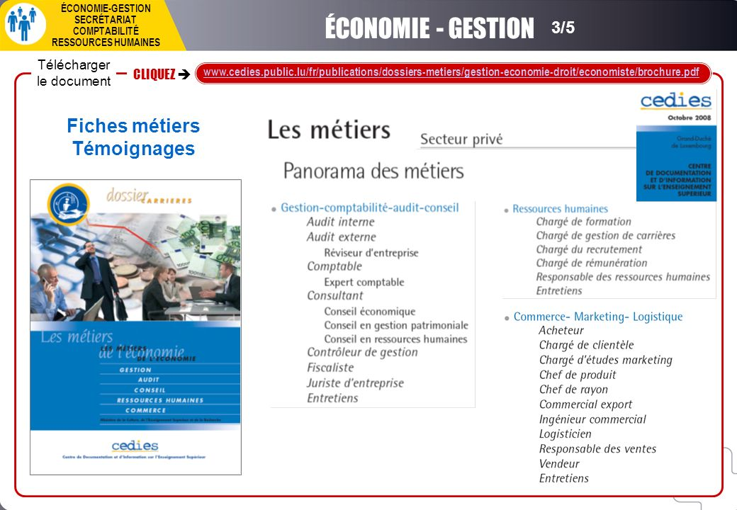 Télécharger le document CLIQUEZ www.cedies.public.lu/fr/publications/dossiers-metiers/gestion-economie-droit/economiste/brochure.pdf Fiches métiers Témoignages ÉCONOMIE-GESTION SECRÉTARIAT COMPTABILITÉ RESSOURCES HUMAINES 3/5 ÉCONOMIE - GESTION