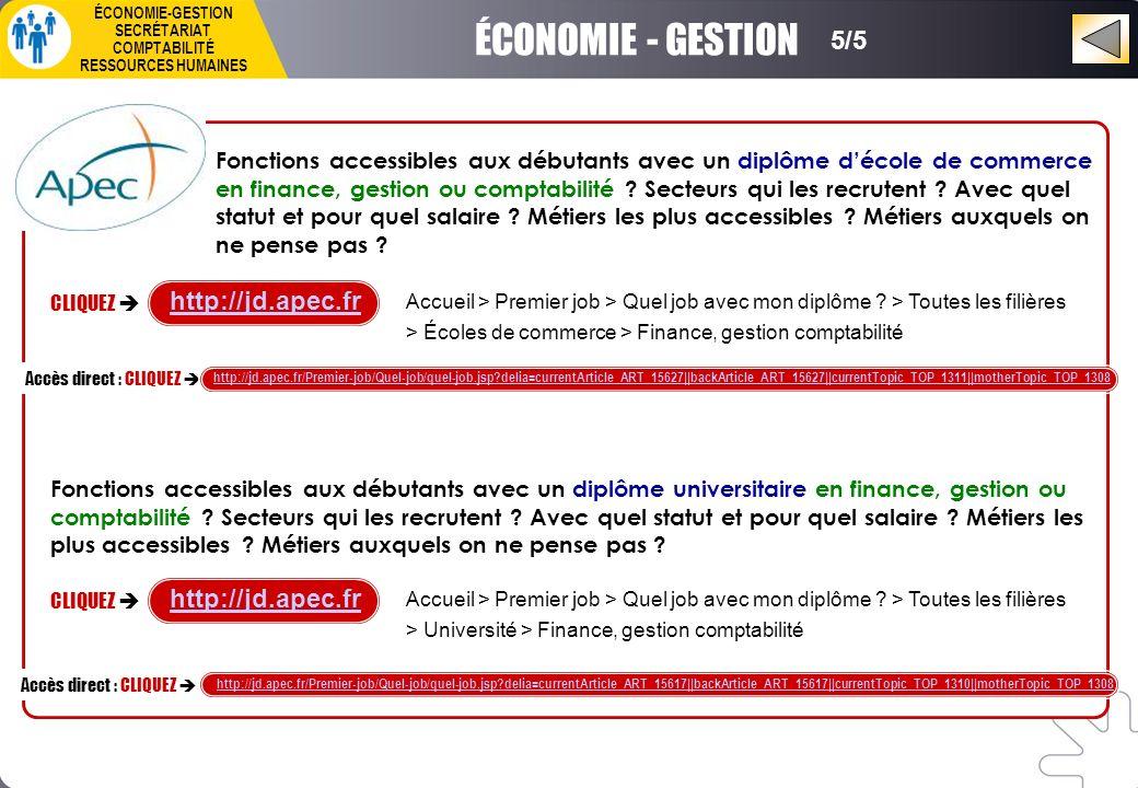 ÉCONOMIE-GESTION SECRÉTARIAT COMPTABILITÉ RESSOURCES HUMAINES CLIQUEZ http://jd.apec.fr Accès direct : CLIQUEZ http://jd.apec.fr/Premier-job/Quel-job/quel-job.jsp delia=currentArticle_ART_15627||backArticle_ART_15627||currentTopic_TOP_1311||motherTopic_TOP_1308 Fonctions accessibles aux débutants avec un diplôme décole de commerce en finance, gestion ou comptabilité .