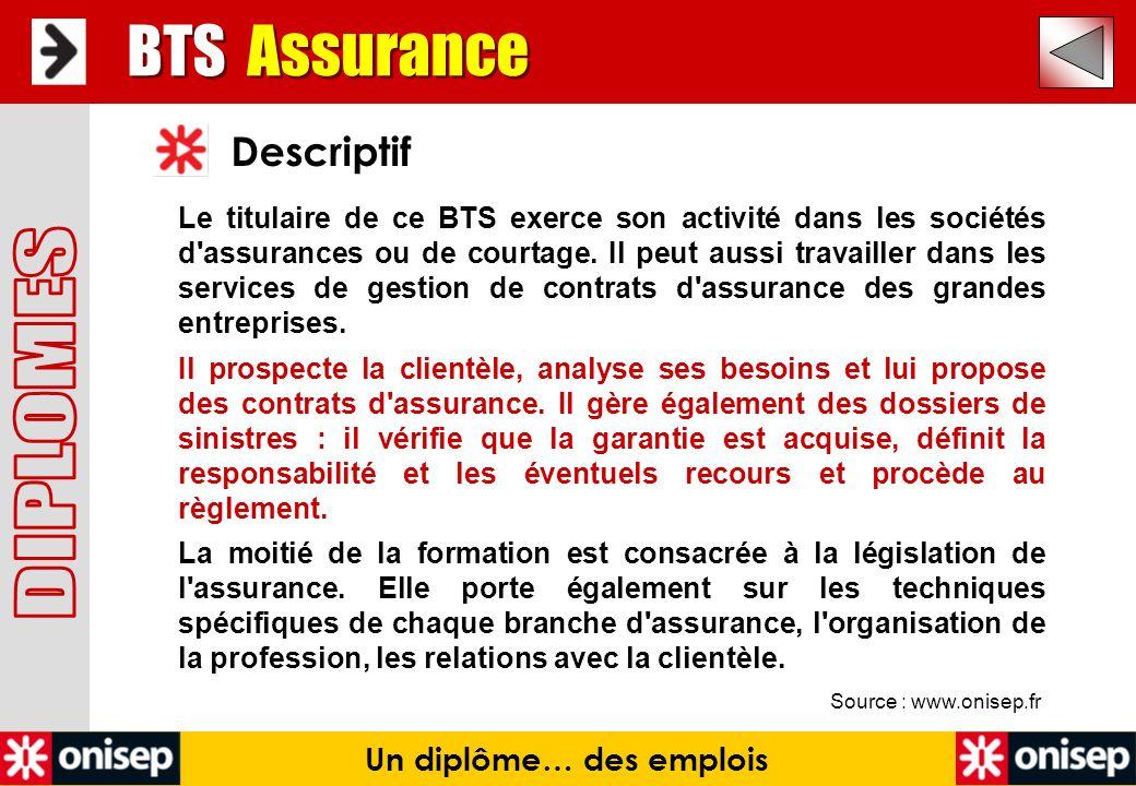 Source : www.onisep.fr Descriptif Un diplôme… des emplois Le titulaire de ce BTS exerce son activité dans les sociétés d'assurances ou de courtage. Il