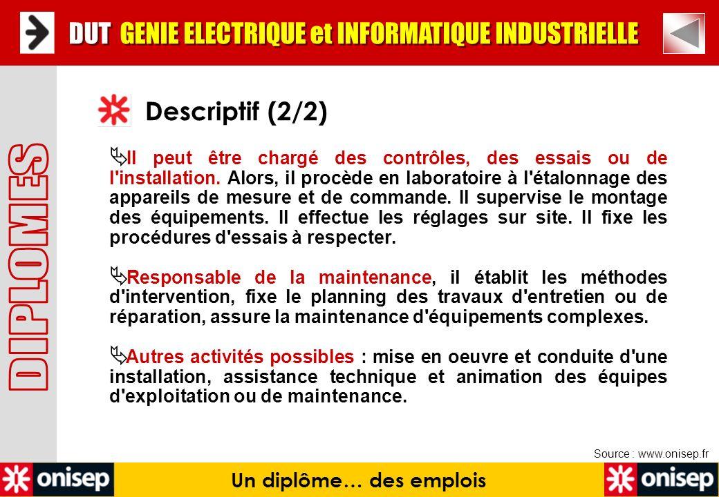 Source : www.onisep.fr Descriptif (2/2) Un diplôme… des emplois DUT GENIE ELECTRIQUE et INFORMATIQUE INDUSTRIELLE Il peut être chargé des contrôles, d
