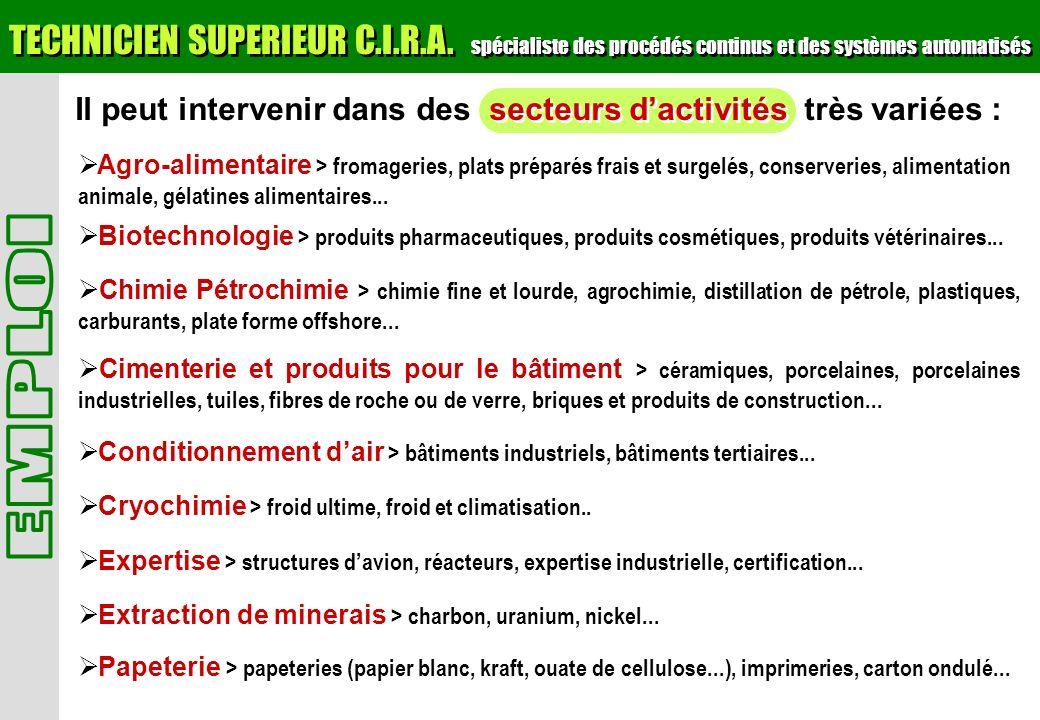 Il peut intervenir dans des secteurs dactivités très variées : TECHNICIEN SUPERIEUR C.I.R.A. spécialiste des procédés continus et des systèmes automat