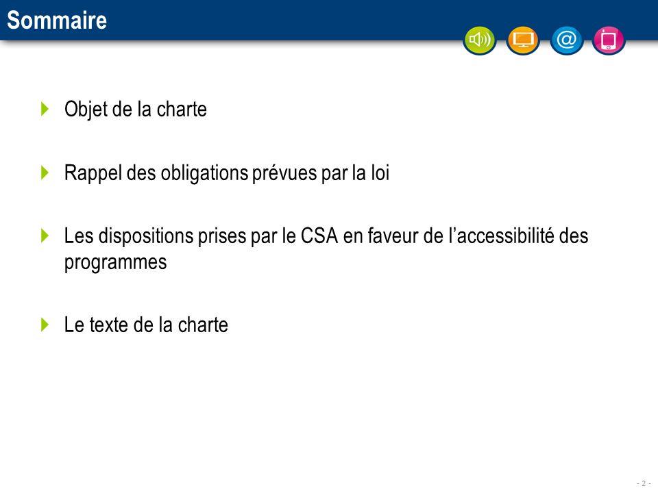 - 2 - Sommaire Objet de la charte Rappel des obligations prévues par la loi Les dispositions prises par le CSA en faveur de laccessibilité des programmes Le texte de la charte