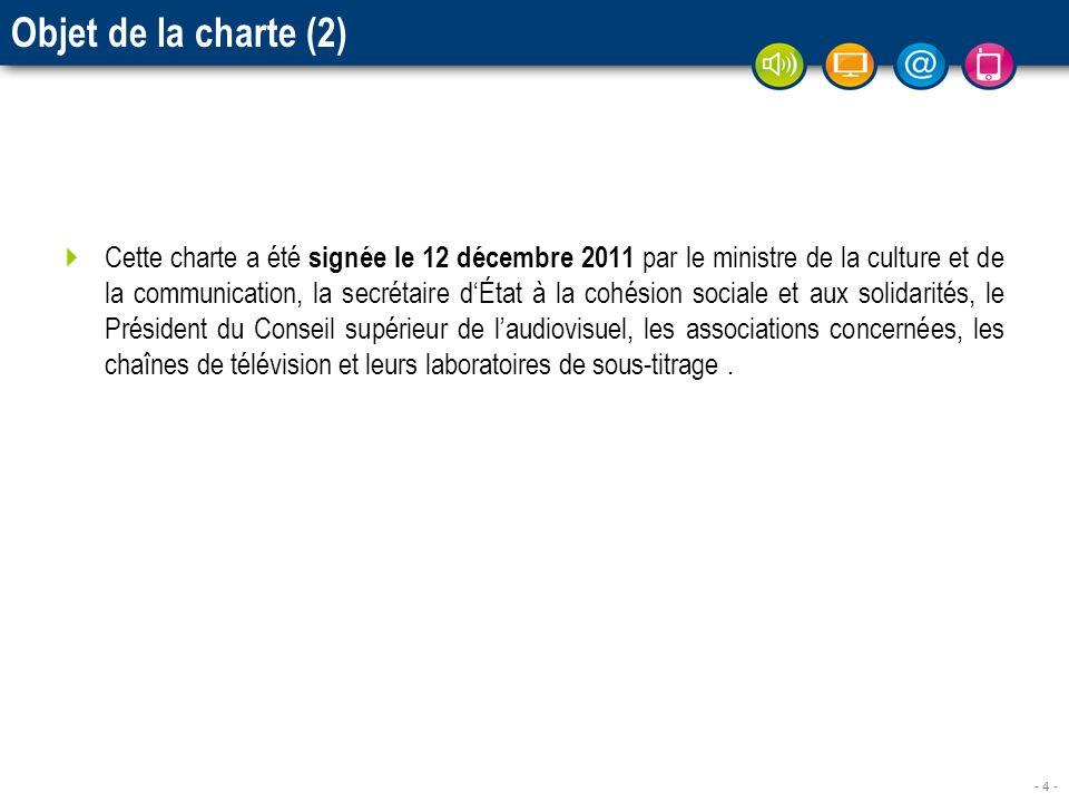 - 4 - Objet de la charte (2) Cette charte a été signée le 12 décembre 2011 par le ministre de la culture et de la communication, la secrétaire dÉtat à la cohésion sociale et aux solidarités, le Président du Conseil supérieur de laudiovisuel, les associations concernées, les chaînes de télévision et leurs laboratoires de sous-titrage.