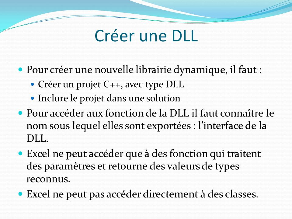 Créer une DLL Pour créer une nouvelle librairie dynamique, il faut : Créer un projet C++, avec type DLL Inclure le projet dans une solution Pour accéder aux fonction de la DLL il faut connaître le nom sous lequel elles sont exportées : linterface de la DLL.
