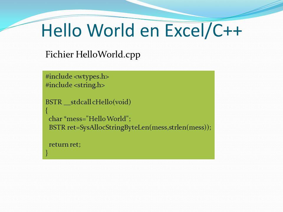 Hello World en Excel/C++ #include BSTR __stdcall cHello(void) { char *mess= Hello World ; BSTR ret=SysAllocStringByteLen(mess,strlen(mess)); return ret; } Fichier HelloWorld.cpp