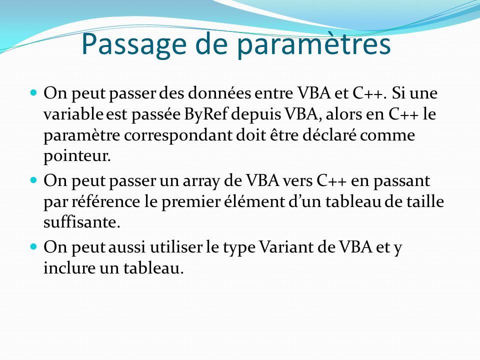 Passage de paramètres On peut passer des données entre VBA et C++. Si une variable est passée ByRef depuis VBA, alors en C++ le paramètre correspondan