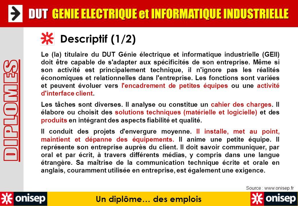 Descriptif (1/2) Un diplôme… des emplois Le (la) titulaire du DUT Génie électrique et informatique industrielle (GEII) doit être capable de s'adapter